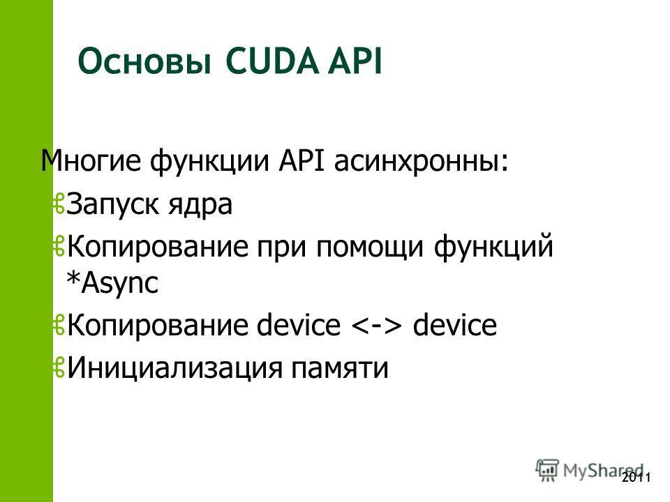 2011 Основы CUDA API Многие функции API асинхронны: z Запуск ядра z Копирование при помощи функций *Async z Копирование device device z Инициализация памяти