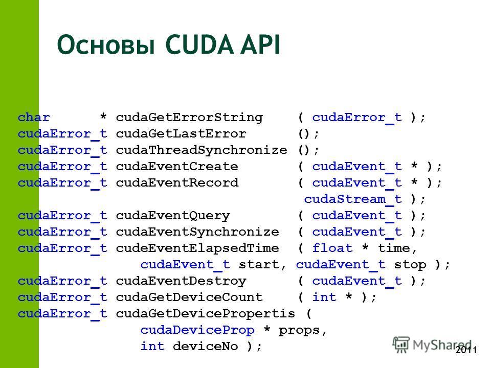 2011 Основы CUDA API char * cudaGetErrorString ( cudaError_t ); cudaError_t cudaGetLastError (); cudaError_t cudaThreadSynchronize (); cudaError_t cudaEventCreate ( cudaEvent_t * ); cudaError_t cudaEventRecord ( cudaEvent_t * ); cudaStream_t ); cudaE