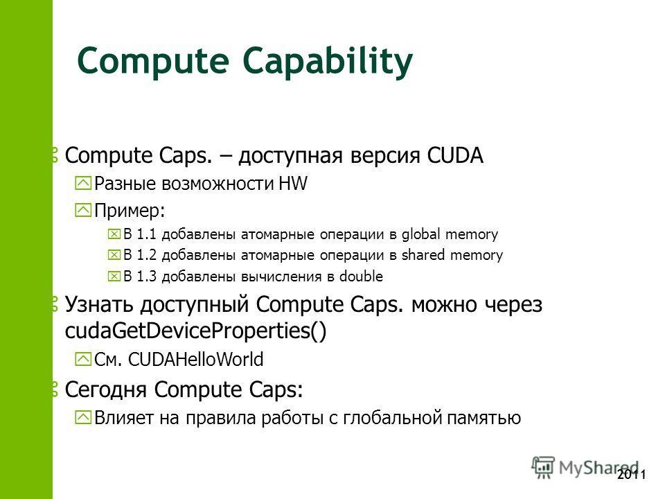 2011 Compute Capability z Compute Caps. – доступная версия CUDA y Разные возможности HW y Пример: x В 1.1 добавлены атомарные операции в global memory x В 1.2 добавлены атомарные операции в shared memory x В 1.3 добавлены вычисления в double z Узнать