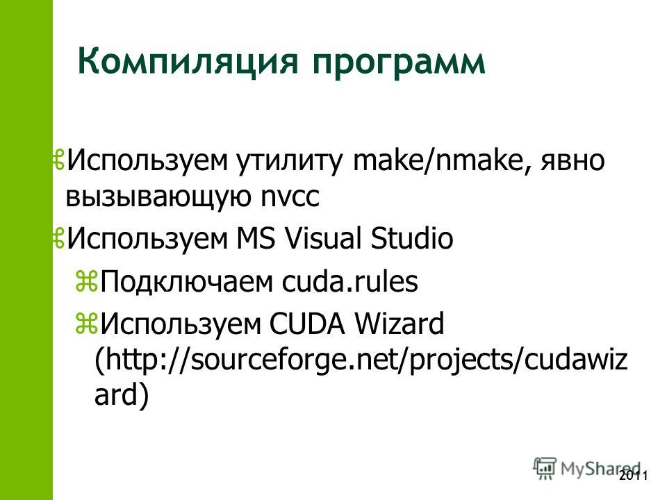 2011 Компиляция программ z Используем утилиту make/nmake, явно вызывающую nvcc z Используем MS Visual Studio z Подключаем cuda.rules z Используем CUDA Wizard (http://sourceforge.net/projects/cudawiz ard)