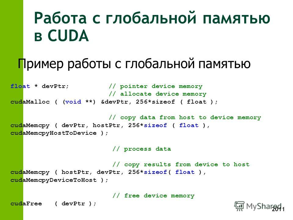 2011 Работа с глобальной памятью в CUDA float * devPtr; // pointer device memory // allocate device memory cudaMalloc ( (void **) &devPtr, 256*sizeof ( float ); // copy data from host to device memory cudaMemcpy ( devPtr, hostPtr, 256*sizeof ( float