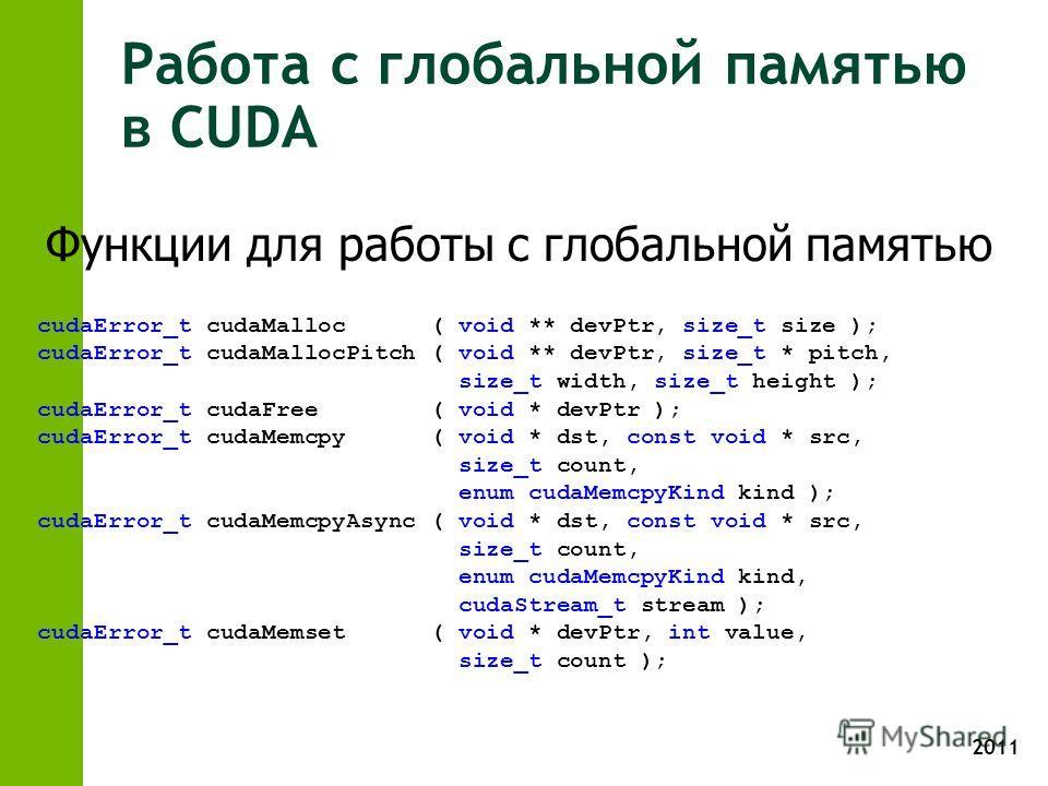 2011 Работа с глобальной памятью в CUDA cudaError_t cudaMalloc ( void ** devPtr, size_t size ); cudaError_t cudaMallocPitch ( void ** devPtr, size_t * pitch, size_t width, size_t height ); cudaError_t cudaFree ( void * devPtr ); cudaError_t cudaMemcp