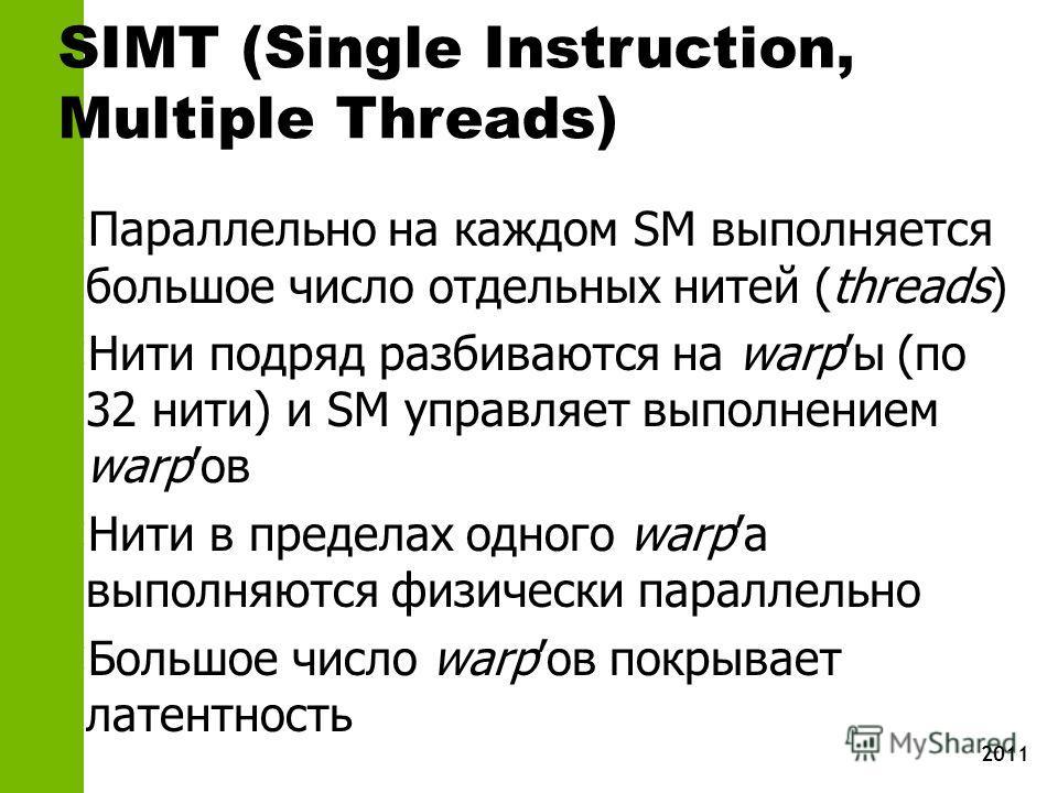 2011 SIMT (Single Instruction, Multiple Threads) z Параллельно на каждом SM выполняется большое число отдельных нитей (threads) z Нити подряд разбиваются на warpы (по 32 нити) и SM управляет выполнением warpов z Нити в пределах одного warpа выполняют