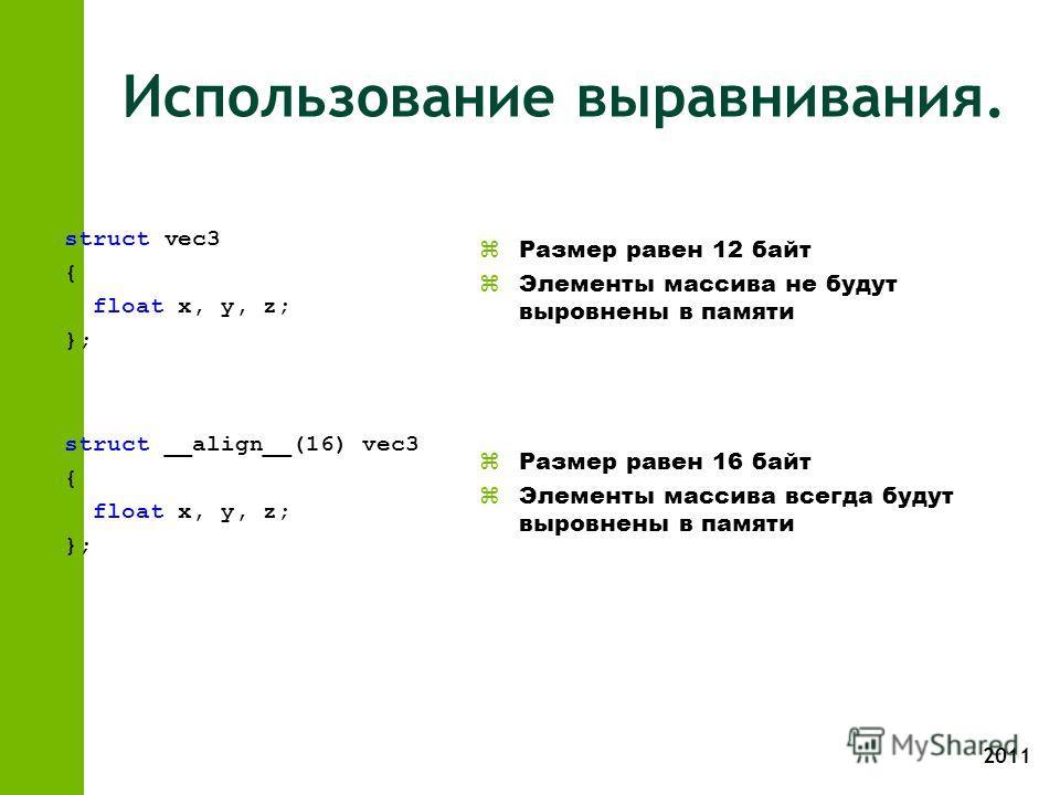 2011 Использование выравнивания. struct vec3 { float x, y, z; }; struct __align__(16) vec3 { float x, y, z; }; z Размер равен 12 байт z Элементы массива не будут выровнены в памяти z Размер равен 16 байт z Элементы массива всегда будут выровнены в па