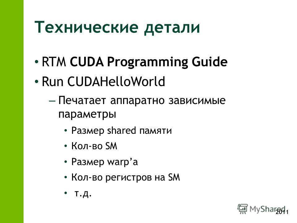 2011 Технические детали RTM CUDA Programming Guide Run CUDAHelloWorld – Печатает аппаратно зависимые параметры Размер shared памяти Кол-во SM Размер warpа Кол-во регистров на SM т.д.