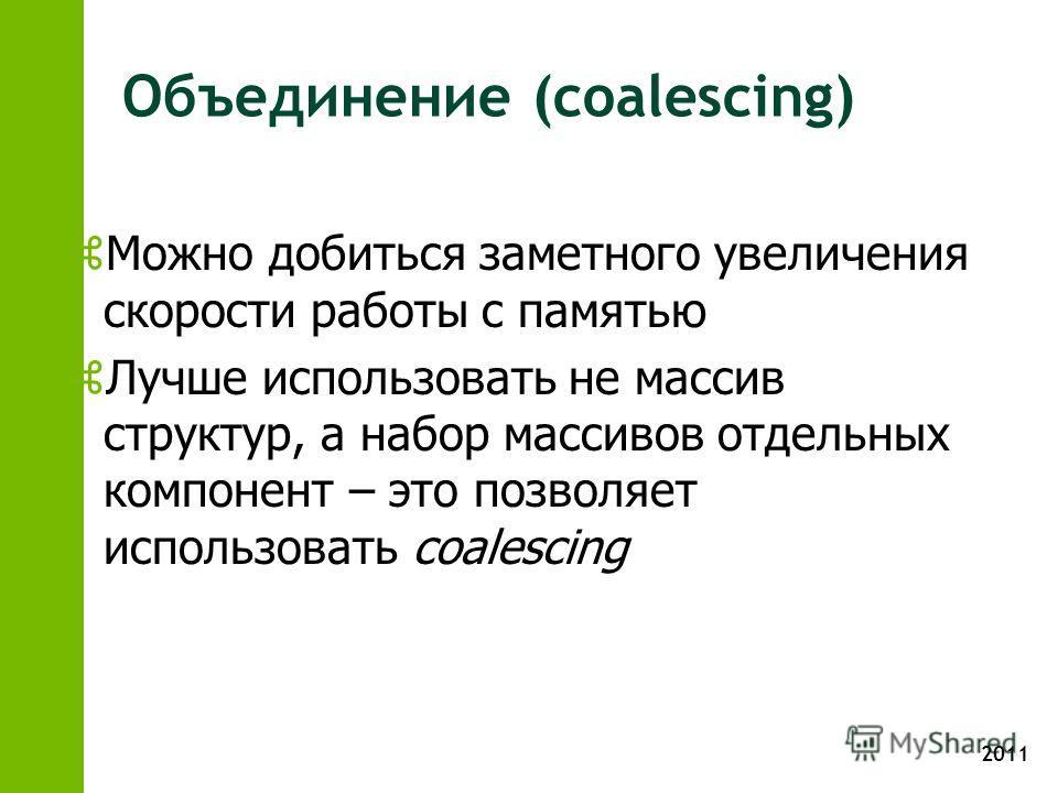 2011 Объединение (coalescing) z Можно добиться заметного увеличения скорости работы с памятью z Лучше использовать не массив структур, а набор массивов отдельных компонент – это позволяет использовать coalescing