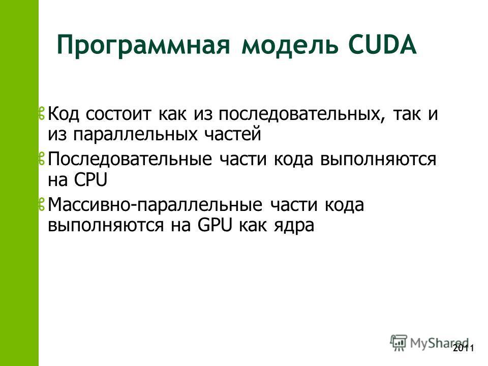 2011 Программная модель CUDA z Код состоит как из последовательных, так и из параллельных частей z Последовательные части кода выполняются на CPU z Массивно-параллельные части кода выполняются на GPU как ядра