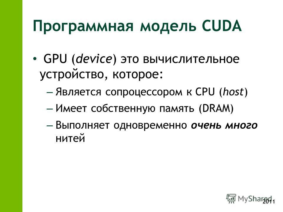 2011 Программная модель CUDA GPU (device) это вычислительное устройство, которое: – Является сопроцессором к CPU (host) – Имеет собственную память (DRAM) – Выполняет одновременно очень много нитей