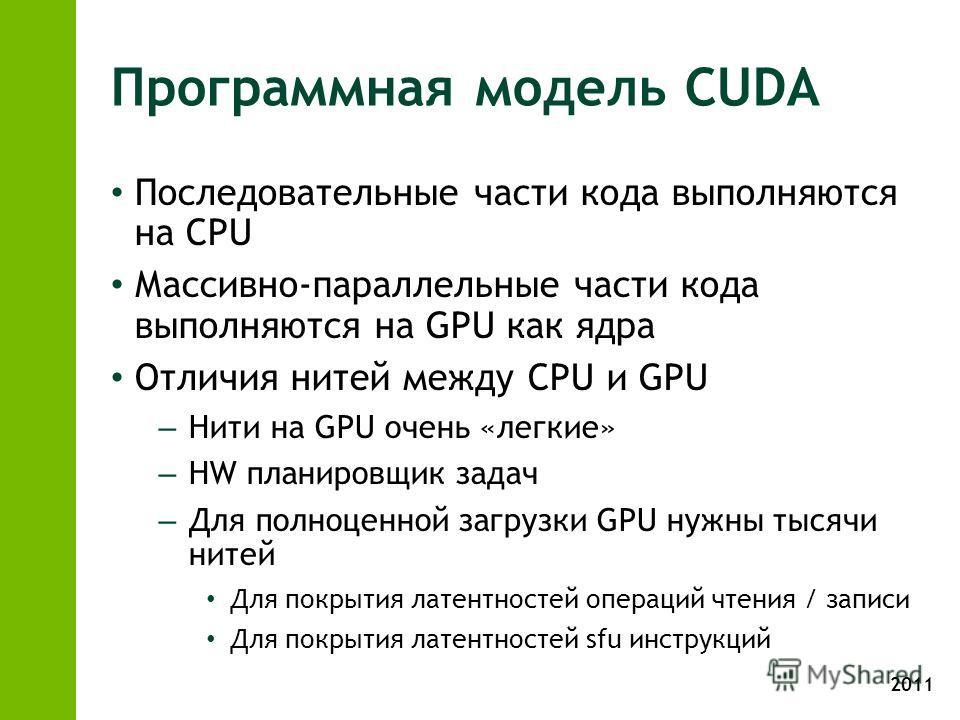 2011 Программная модель CUDA Последовательные части кода выполняются на CPU Массивно-параллельные части кода выполняются на GPU как ядра Отличия нитей между CPU и GPU – Нити на GPU очень «легкие» – HW планировщик задач – Для полноценной загрузки GPU