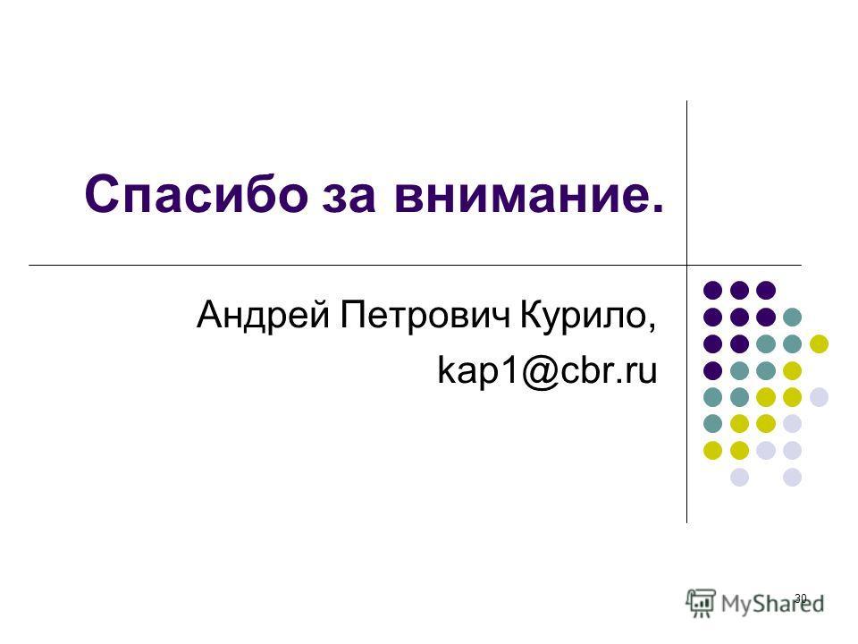 30 Спасибо за внимание. Андрей Петрович Курило, kap1@cbr.ru