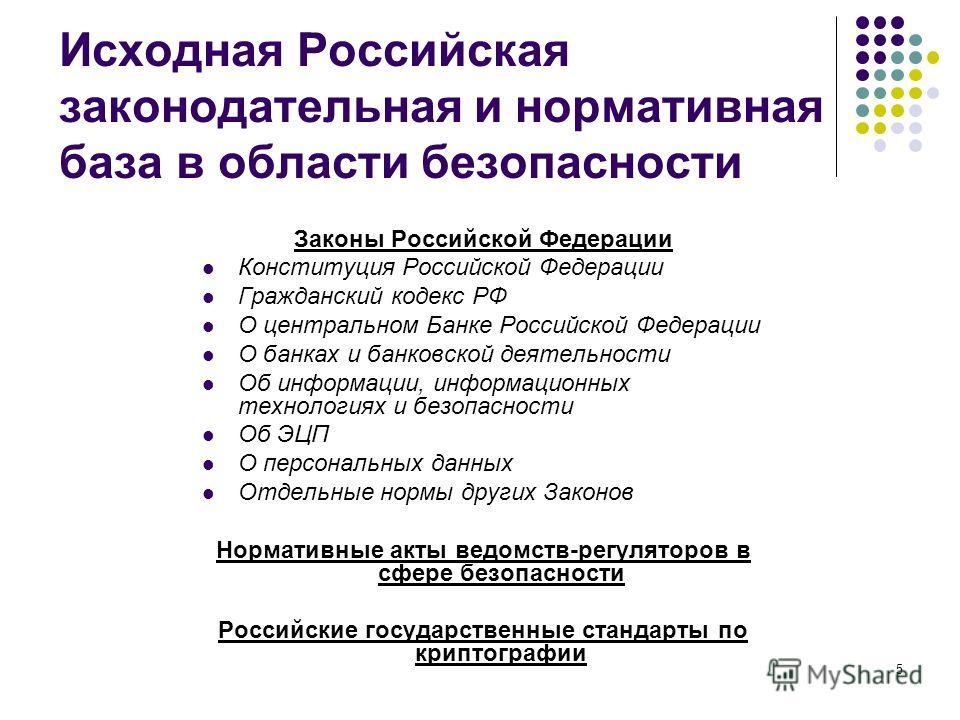 5 Исходная Российская законодательная и нормативная база в области безопасности Законы Российской Федерации Конституция Российской Федерации Гражданский кодекс РФ О центральном Банке Российской Федерации О банках и банковской деятельности Об информац