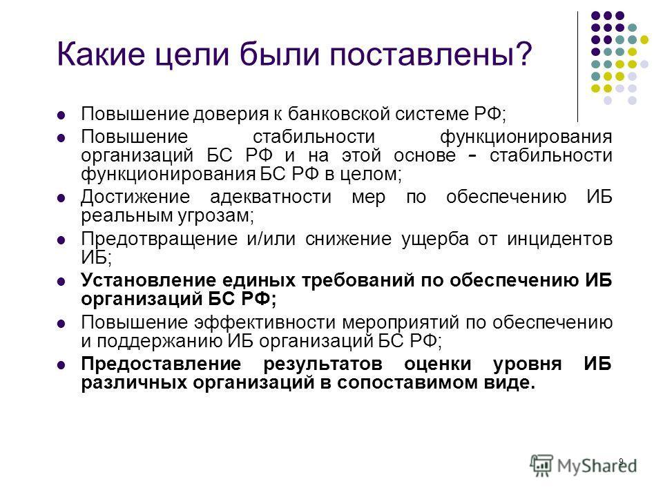 9 Какие цели были поставлены? Повышение доверия к банковской системе РФ; Повышение стабильности функционирования организаций БС РФ и на этой основе – стабильности функционирования БС РФ в целом; Достижение адекватности мер по обеспечению ИБ реальным