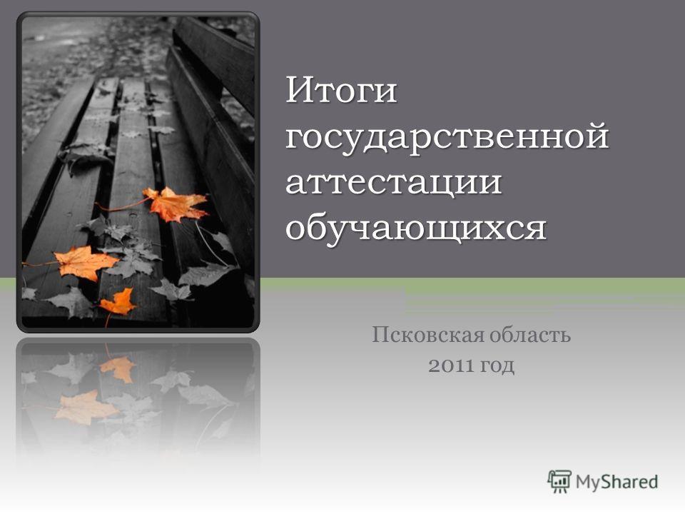 Итоги государственной аттестации обучающихся Псковская область 2011 год