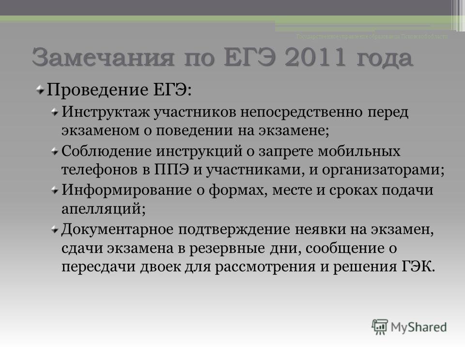 Замечания по ЕГЭ 2011 года Проведение ЕГЭ: Инструктаж участников непосредственно перед экзаменом о поведении на экзамене; Соблюдение инструкций о запрете мобильных телефонов в ППЭ и участниками, и организаторами; Информирование о формах, месте и срок