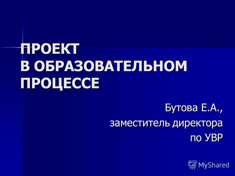 ПРОЕКТ В ОБРАЗОВАТЕЛЬНОМ ПРОЦЕССЕ Бутова Е.А., заместитель директора по УВР