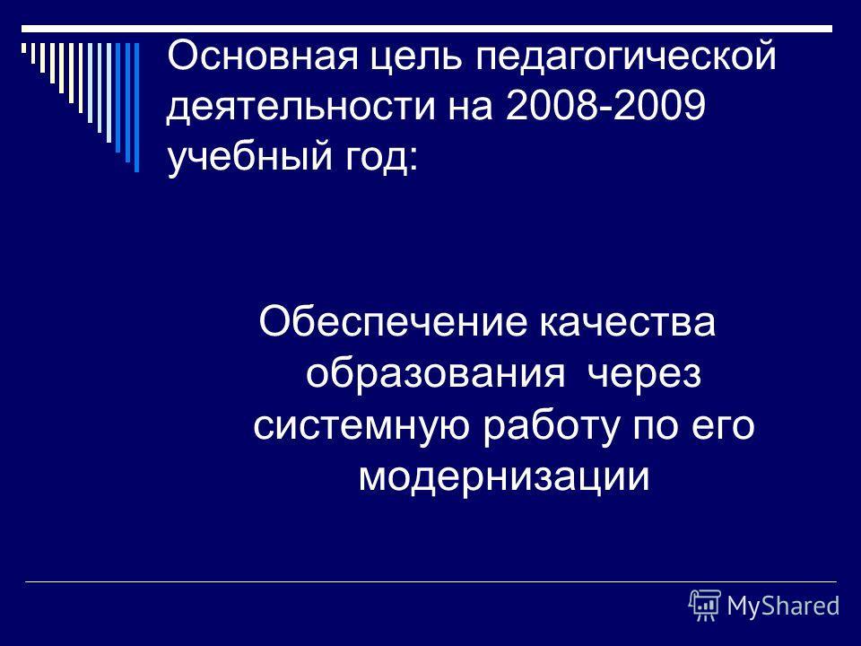 Основная цель педагогической деятельности на 2008-2009 учебный год: Обеспечение качества образования через системную работу по его модернизации