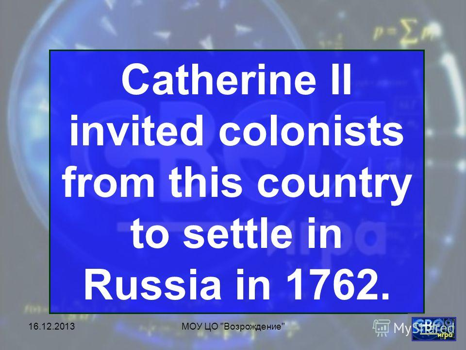 16.12.2013МОУ ЦО Возрождение Catherine II invited colonists from this country to settle in Russia in 1762.