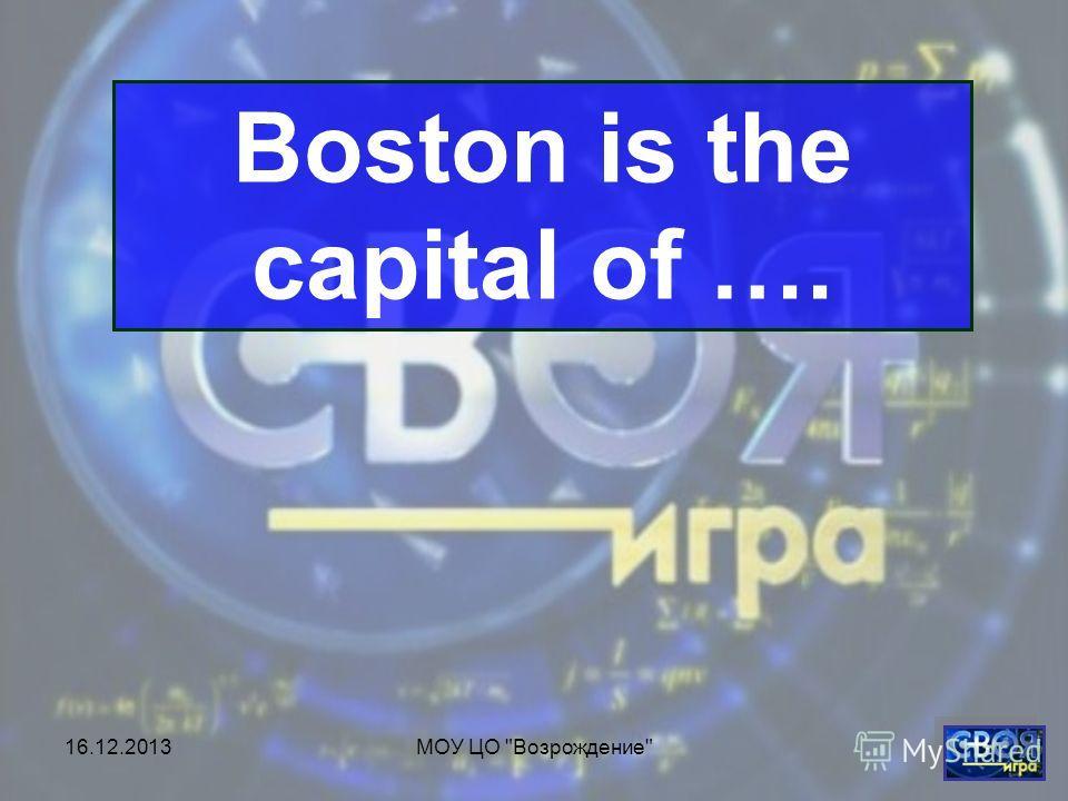 16.12.2013МОУ ЦО Возрождение Boston is the capital of ….