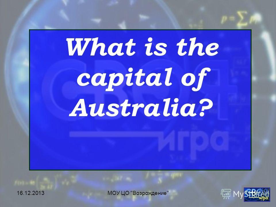 16.12.2013МОУ ЦО Возрождение What is the capital of Australia?
