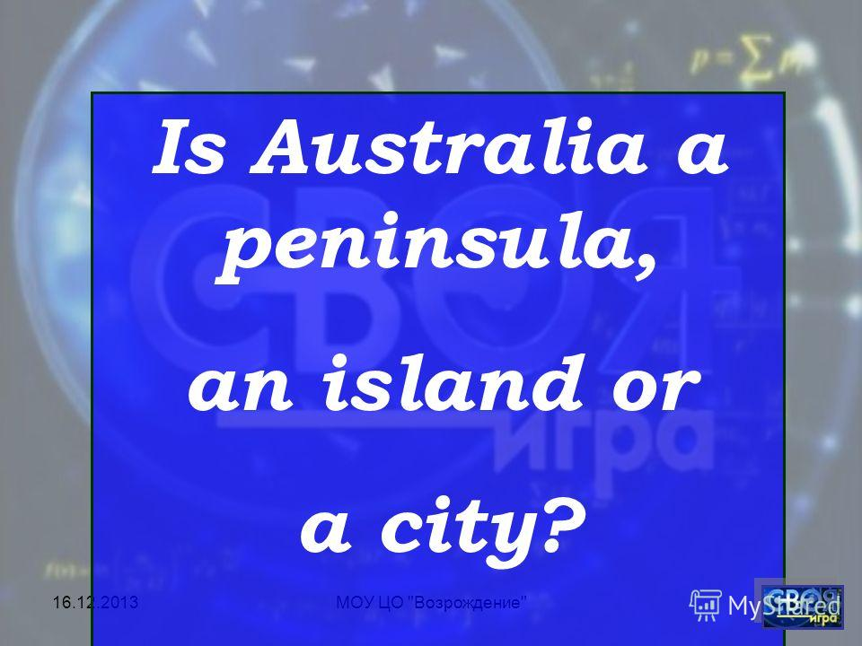 16.12.2013МОУ ЦО Возрождение Is Australia a peninsula, an island or a city?