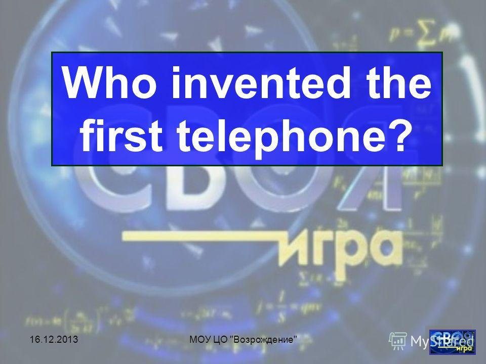 16.12.2013МОУ ЦО Возрождение Who invented the first telephone?