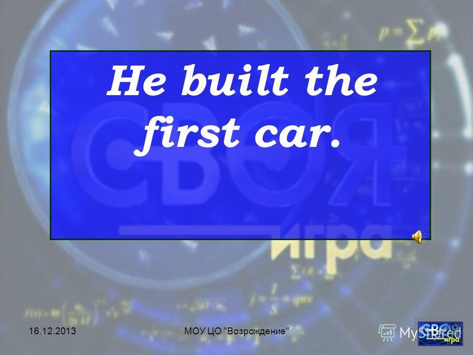 16.12.2013МОУ ЦО Возрождение He built the first car.