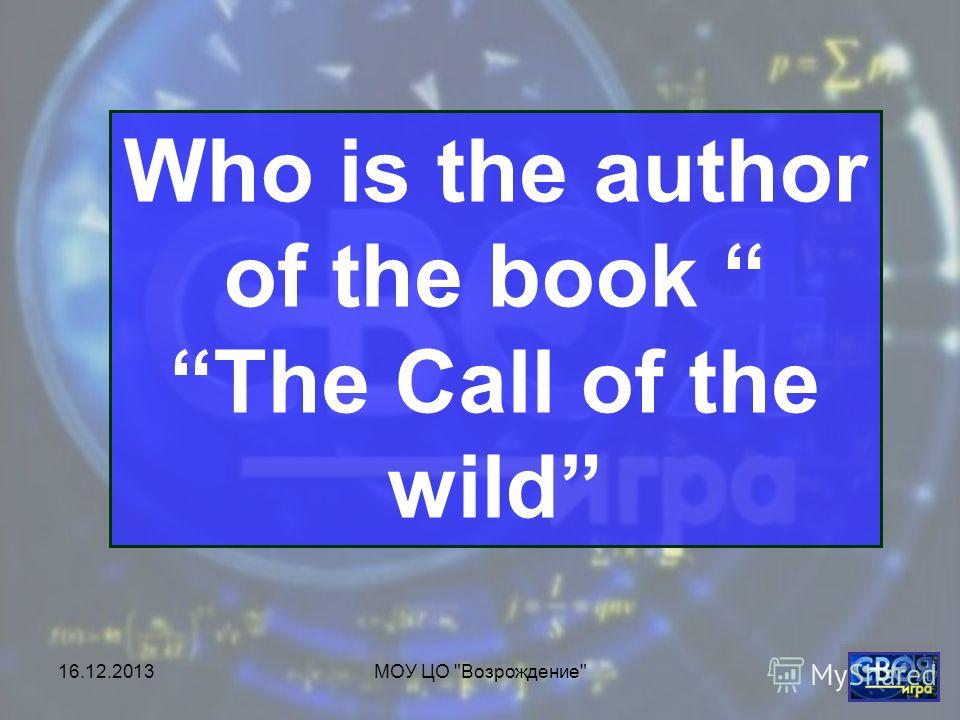 16.12.2013МОУ ЦО Возрождение Who is the author of the book The Call of the wild