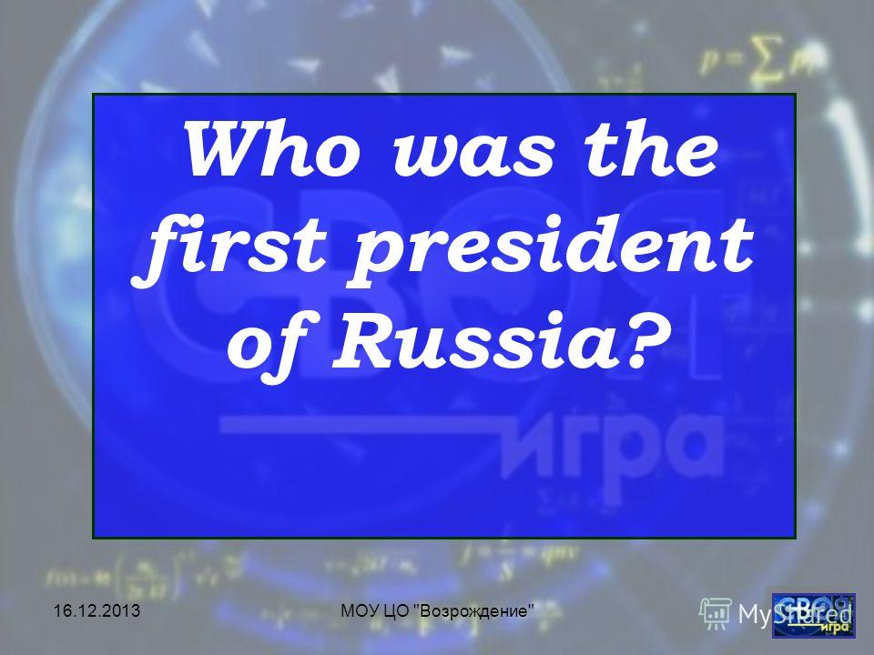 16.12.2013МОУ ЦО Возрождение Who was the first president of Russia?