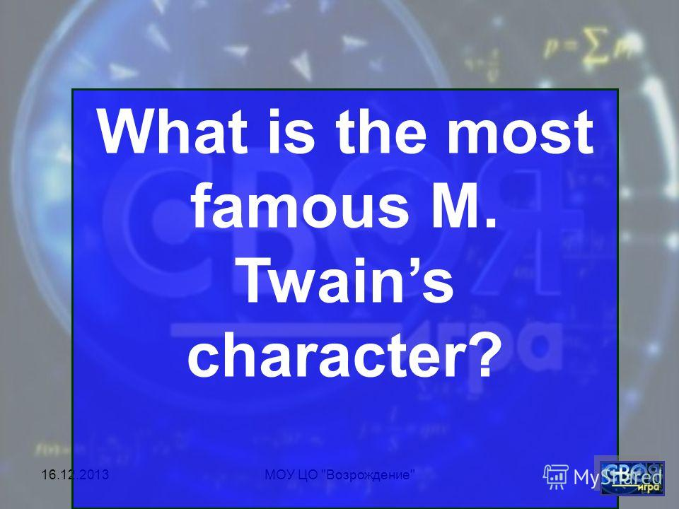 16.12.2013МОУ ЦО Возрождение What is the most famous M. Twains character?
