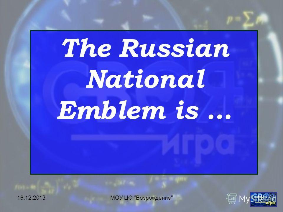 16.12.2013МОУ ЦО Возрождение The Russian National Emblem is …