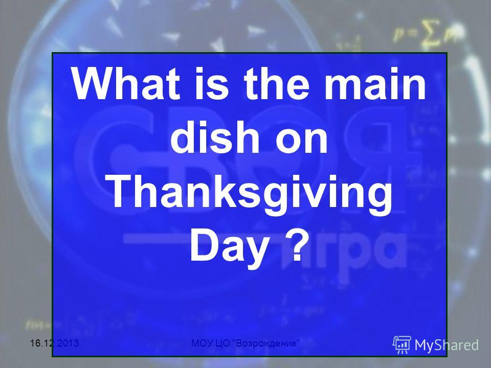 16.12.2013МОУ ЦО Возрождение What is the main dish on Thanksgiving Day ?