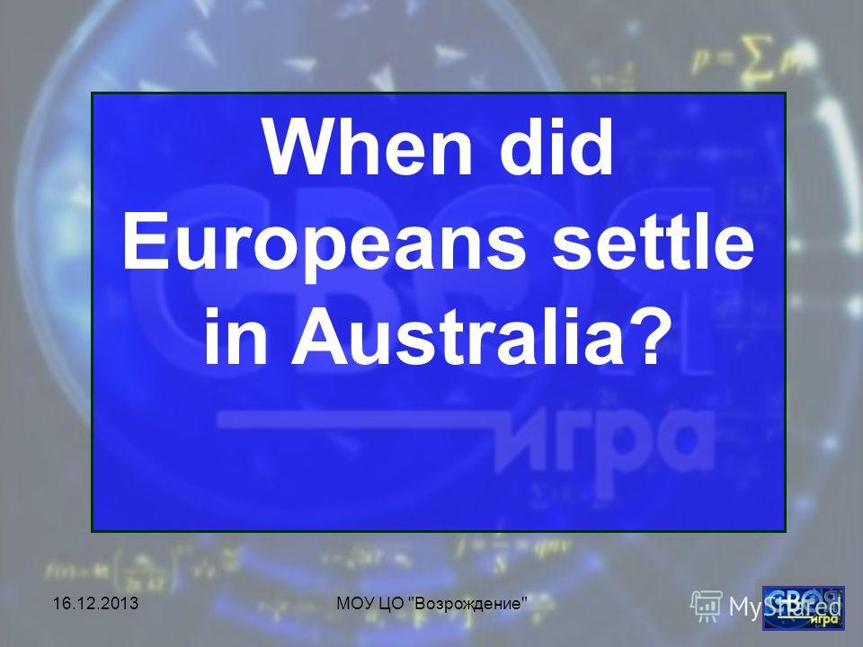 16.12.2013МОУ ЦО Возрождение When did Europeans settle in Australia?