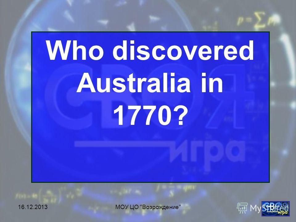 16.12.2013МОУ ЦО Возрождение Who discovered Australia in 1770?