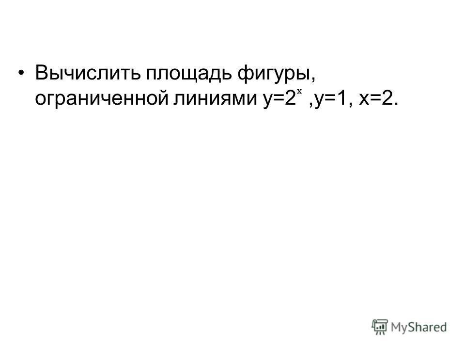 Вычислить площадь фигуры, ограниченной линиями у=2,у=1, х=2.