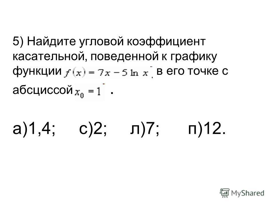 5) Найдите угловой коэффициент касательной, поведенной к графику функции в его точке с абсциссой. а)1,4; с)2; л)7; п)12.