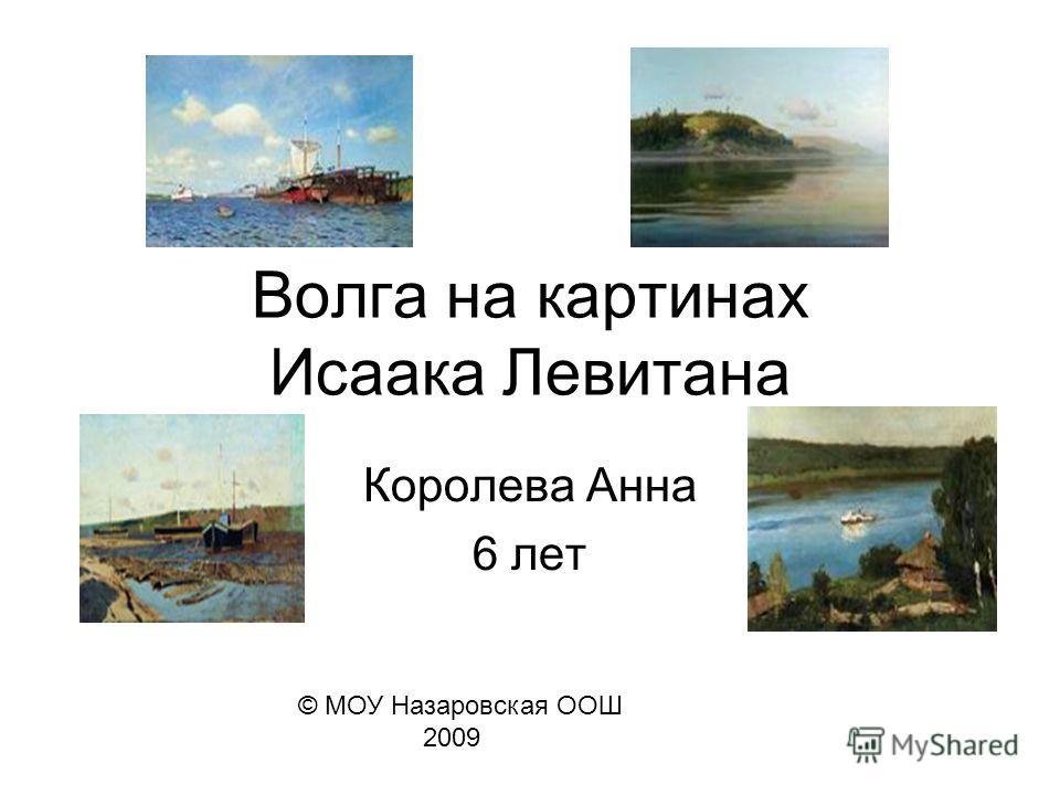 Волга на картинах Исаака Левитана Королева Анна 6 лет © МОУ Назаровская ООШ 2009