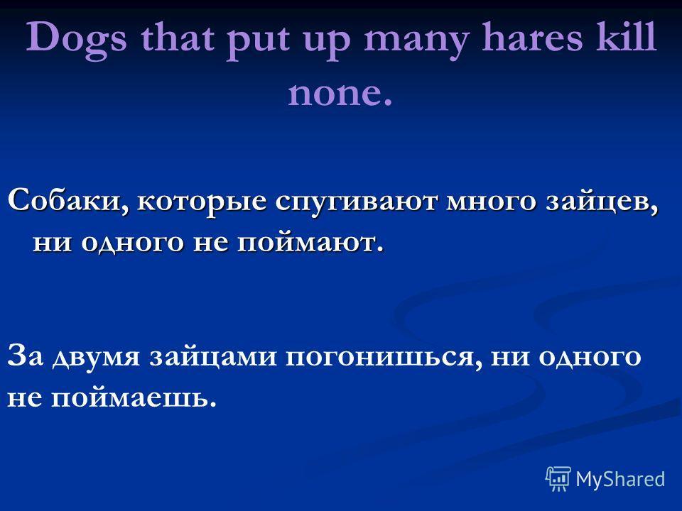 Dogs that put up many hares kill none. Собаки, которые спугивают много зайцев, ни одного не поймают. За двумя зайцами погонишься, ни одного не поймаешь.