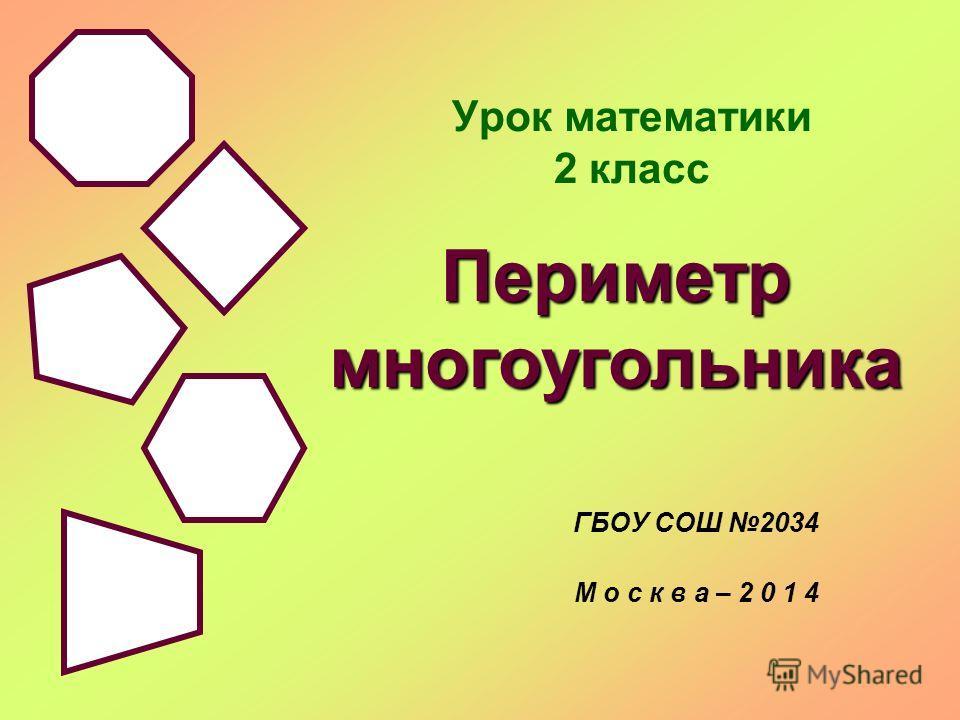 Урок математики 2 класс ГБОУ СОШ 2034 М о с к в а – 2 0 1 4 Периметр многоугольника