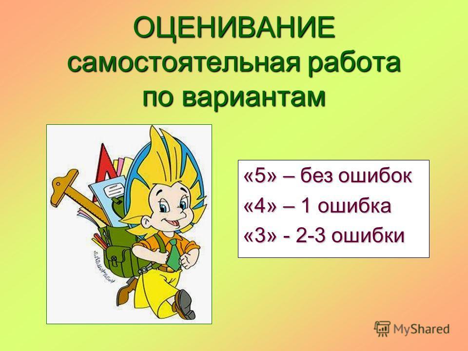 ОЦЕНИВАНИЕ самостоятельная работа по вариантам «5» – без ошибок «4» – 1 ошибка «3» - 2-3 ошибки