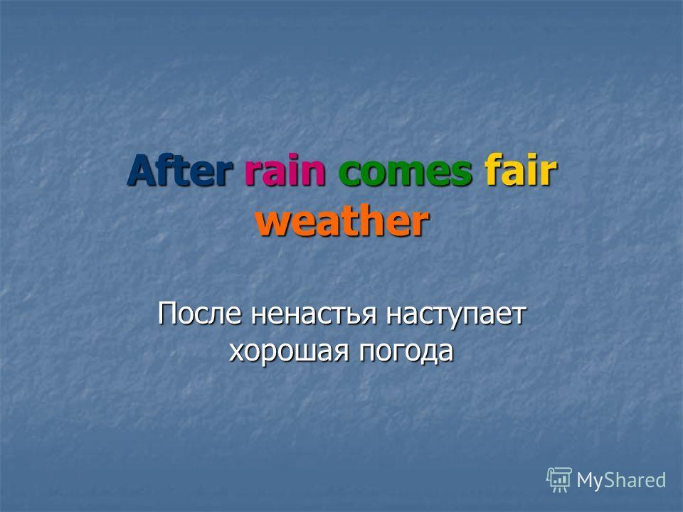 After rain comes fair weather После ненастья наступает хорошая погода