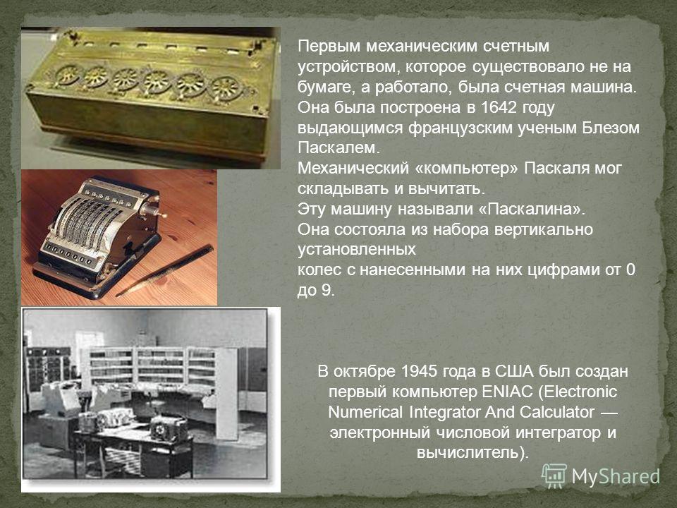 Первым механическим счетным устройством, которое существовало не на бумаге, а работало, была счетная машина. Она была построена в 1642 году выдающимся французским ученым Блезом Паскалем. Механический «компьютер» Паскаля мог складывать и вычитать. Эту