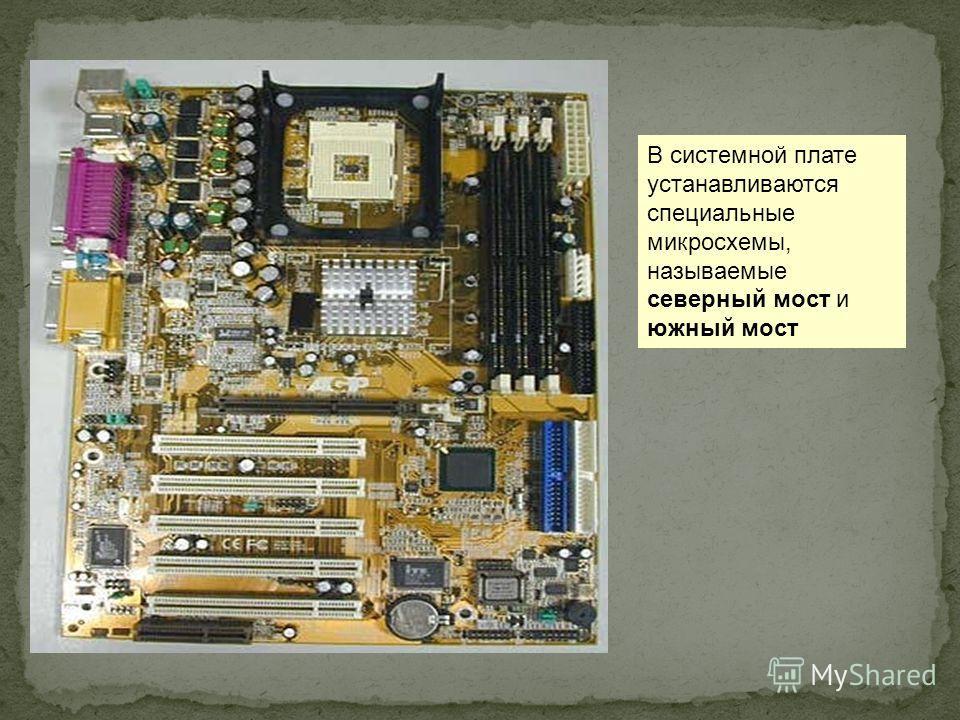 В системной плате устанавливаются специальные микросхемы, называемые северный мост и южный мост