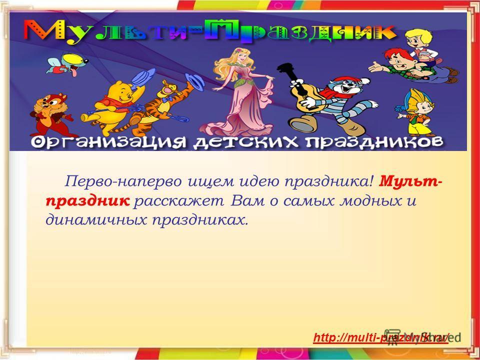 Перво-наперво ищем идею праздника! Мульт- праздник расскажет Вам о самых модных и динамичных праздниках. http://multi-prazdnik.ru/