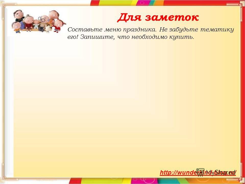 Для заметок http://wunderkind-blog.ru/ Составьте меню праздника. Не забудьте тематику его! Запишите, что необходимо купить.
