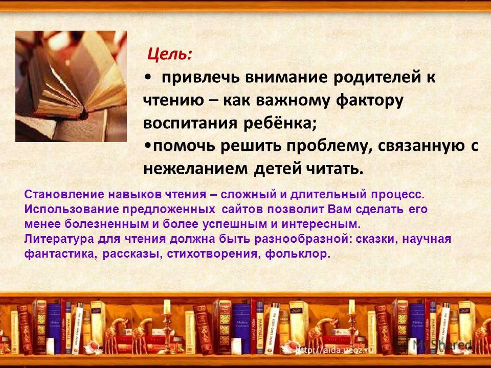 Цель: привлечь внимание родителей к чтению – как важному фактору воспитания ребёнка; помочь решить проблему, связанную с нежеланием детей читать. Становление навыков чтения – сложный и длительный процесс. Использование предложенных сайтов позволит Ва