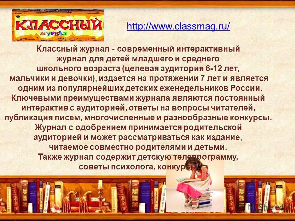 http://www.classmag.ru/ Классный журнал - современный интерактивный журнал для детей младшего и среднего школьного возраста (целевая аудитория 6-12 лет, мальчики и девочки), издается на протяжении 7 лет и является одним из популярнейших детских ежене