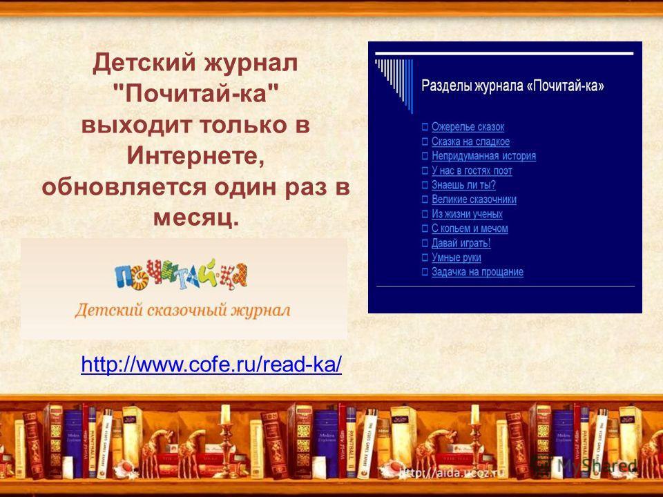 Детский журнал Почитай-ка выходит только в Интернете, обновляется один раз в месяц. http://www.cofe.ru/read-ka/