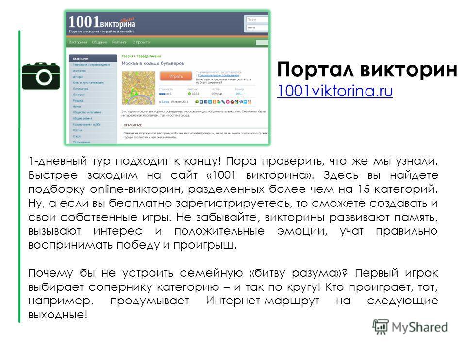 Портал викторин 1001viktorina.ru 1001viktorina.ru 1-дневный тур подходит к концу! Пора проверить, что же мы узнали. Быстрее заходим на сайт «1001 викторина». Здесь вы найдете подборку online-викторин, разделенных более чем на 15 категорий. Ну, а если