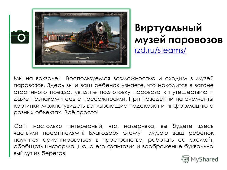 Виртуальный музей паровозов rzd.ru/steams/ rzd.ru/steams/ Мы на вокзале! Воспользуемся возможностью и сходим в музей паровозов. Здесь вы и ваш ребенок узнаете, что находится в вагоне старинного поезда, увидите подготовку паровоза к путешествию и даже