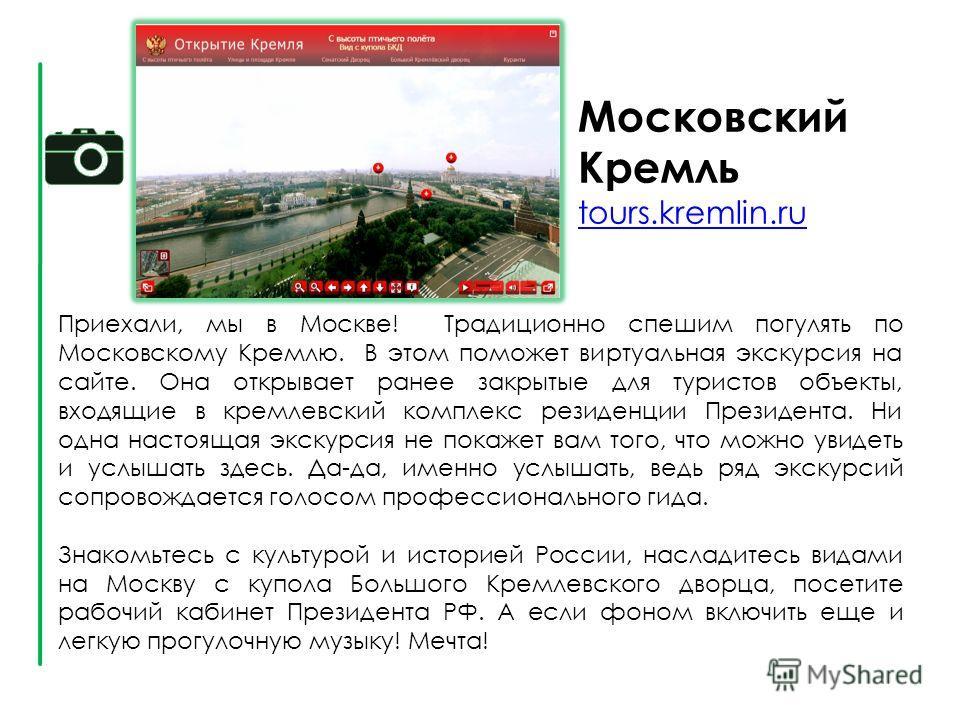 Московский Кремль tours.kremlin.ru tours.kremlin.ru Приехали, мы в Москве! Традиционно спешим погулять по Московскому Кремлю. В этом поможет виртуальная экскурсия на сайте. Она открывает ранее закрытые для туристов объекты, входящие в кремлевский ком